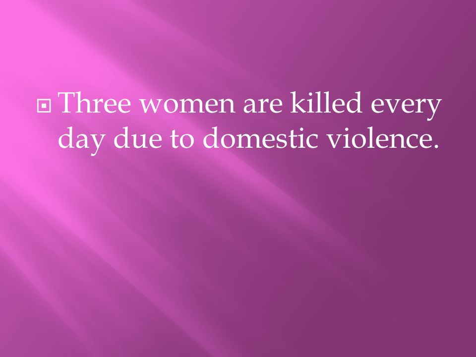 TThree women are killed every day due to domestic violence.