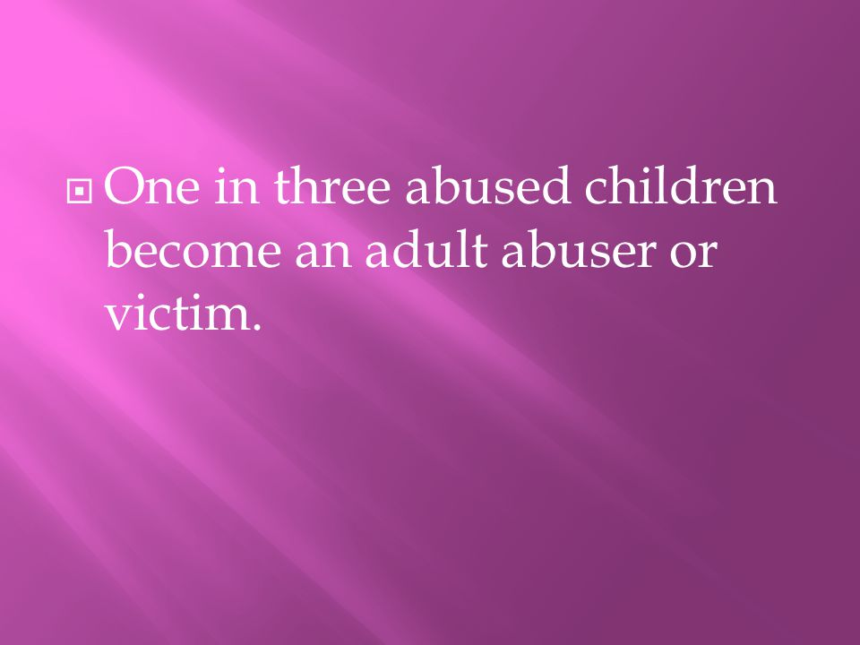 OOne in three abused children become an adult abuser or victim.