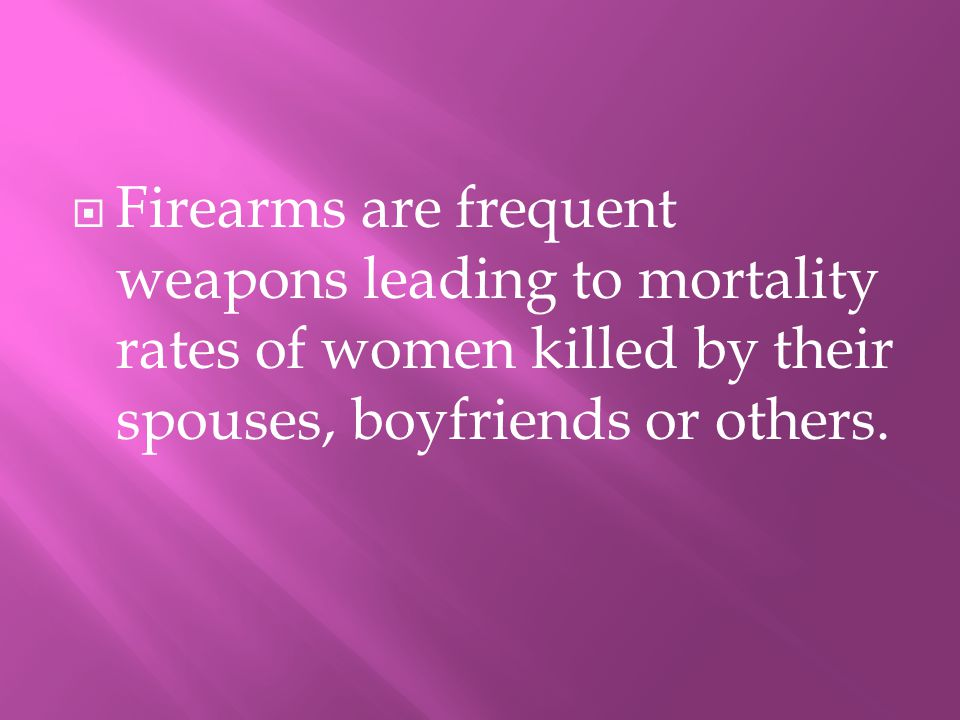 FFirearms are frequent weapons leading to mortality rates of women killed by their spouses, boyfriends or others.