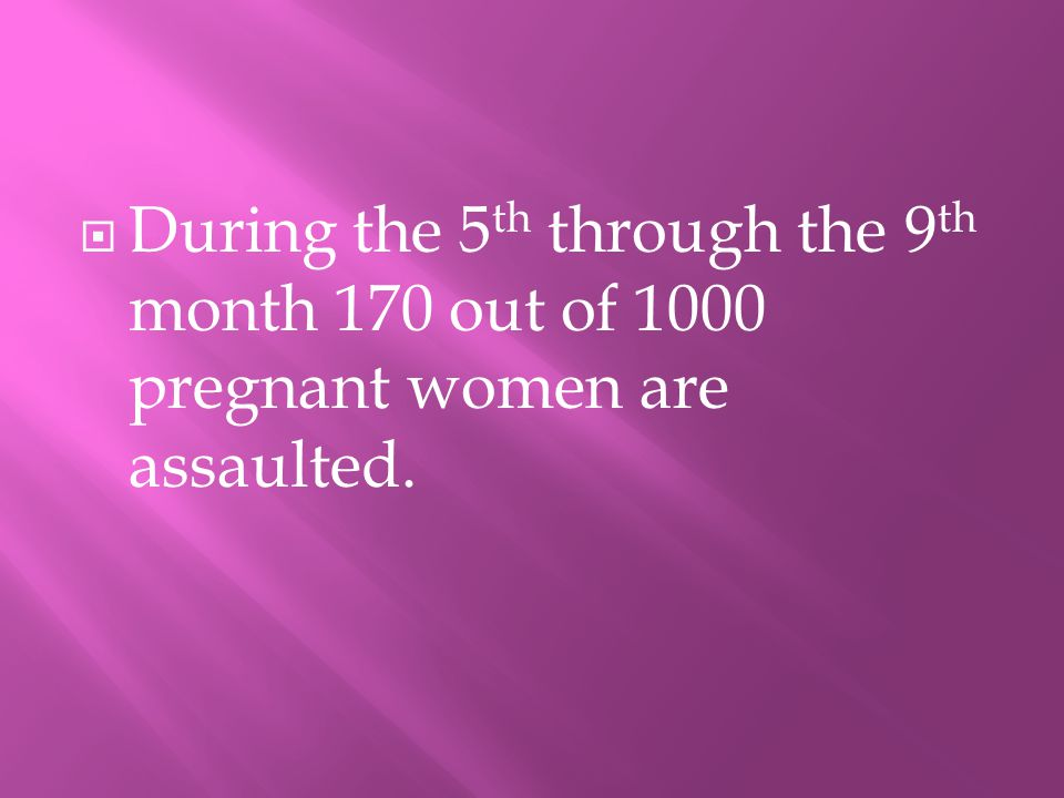 DDuring the 5 th through the 9 th month 170 out of 1000 pregnant women are assaulted.