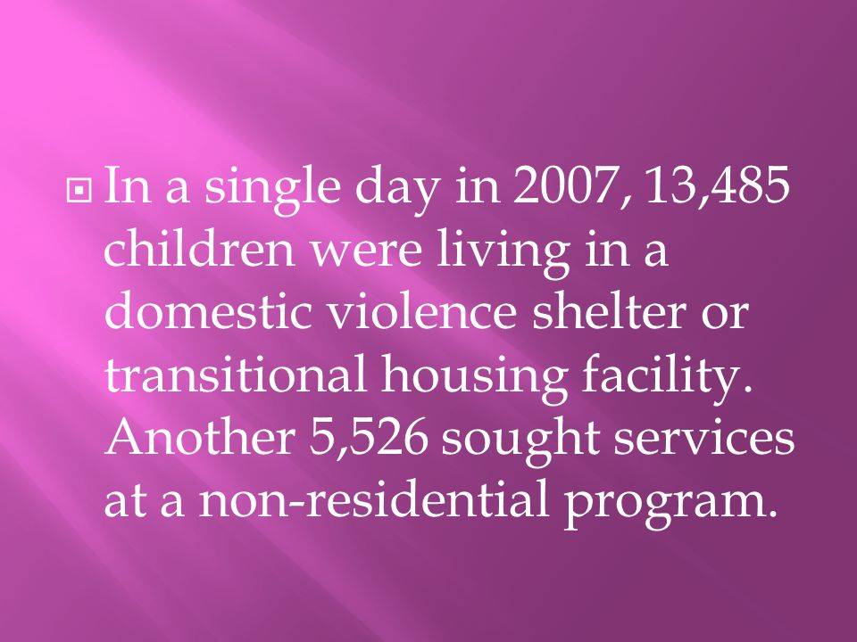 IIn a single day in 2007, 13,485 children were living in a domestic violence shelter or transitional housing facility.