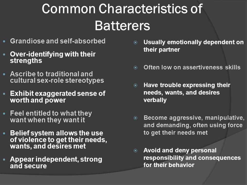 Common Characteristics of Batterers Grandiose and self-absorbed Over-identifying with their strengths Ascribe to traditional and cultural sex-role stereotypes Exhibit exaggerated sense of worth and power Feel entitled to what they want when they want it Belief system allows the use of violence to get their needs, wants, and desires met Appear independent, strong and secure  Usually emotionally dependent on their partner  Often low on assertiveness skills  Have trouble expressing their needs, wants, and desires verbally  Become aggressive, manipulative, and demanding, often using force to get their needs met  Avoid and deny personal responsibility and consequences for their behavior