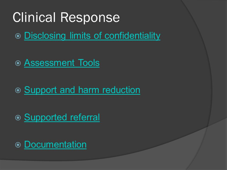 Clinical Response  Disclosing limits of confidentiality Disclosing limits of confidentiality  Assessment Tools Assessment Tools  Support and harm reduction Support and harm reduction  Supported referral Supported referral  Documentation Documentation
