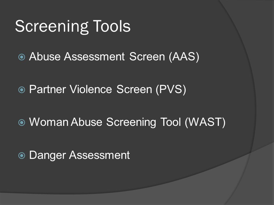 Screening Tools  Abuse Assessment Screen (AAS)  Partner Violence Screen (PVS)  Woman Abuse Screening Tool (WAST)  Danger Assessment