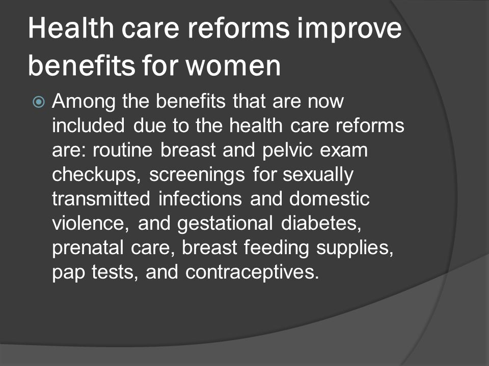 Health care reforms improve benefits for women  Among the benefits that are now included due to the health care reforms are: routine breast and pelvic exam checkups, screenings for sexually transmitted infections and domestic violence, and gestational diabetes, prenatal care, breast feeding supplies, pap tests, and contraceptives.