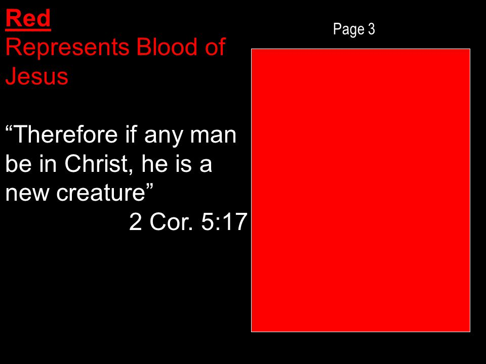 Page 3 Red Represents Blood of Jesus Therefore if any man be in Christ, he is a new creature 2 Cor.