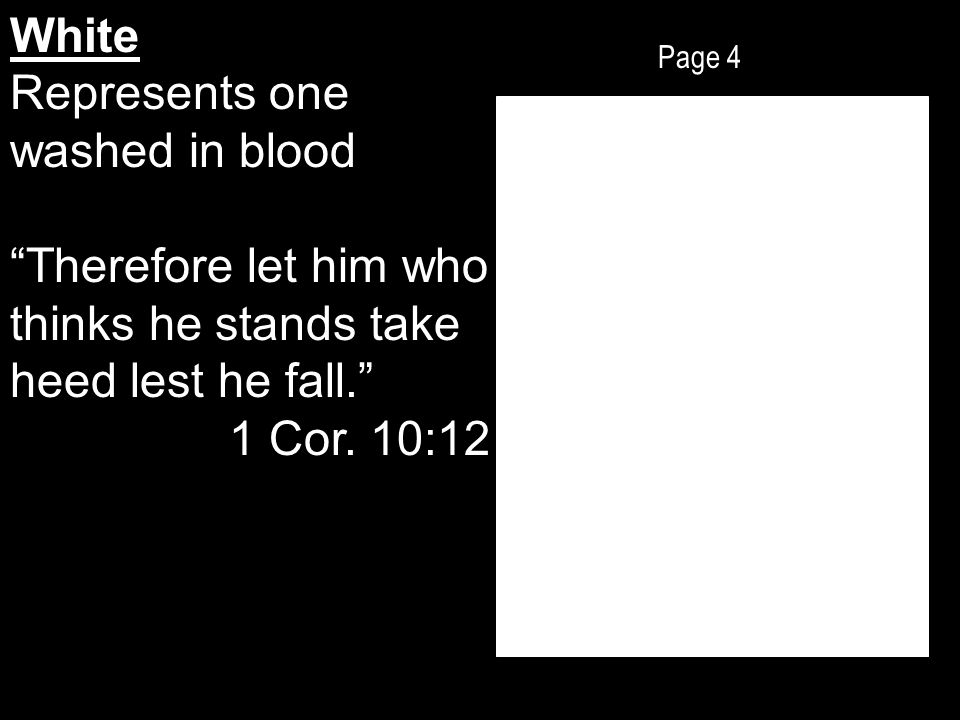 Page 4 White Represents one washed in blood Therefore let him who thinks he stands take heed lest he fall. 1 Cor.