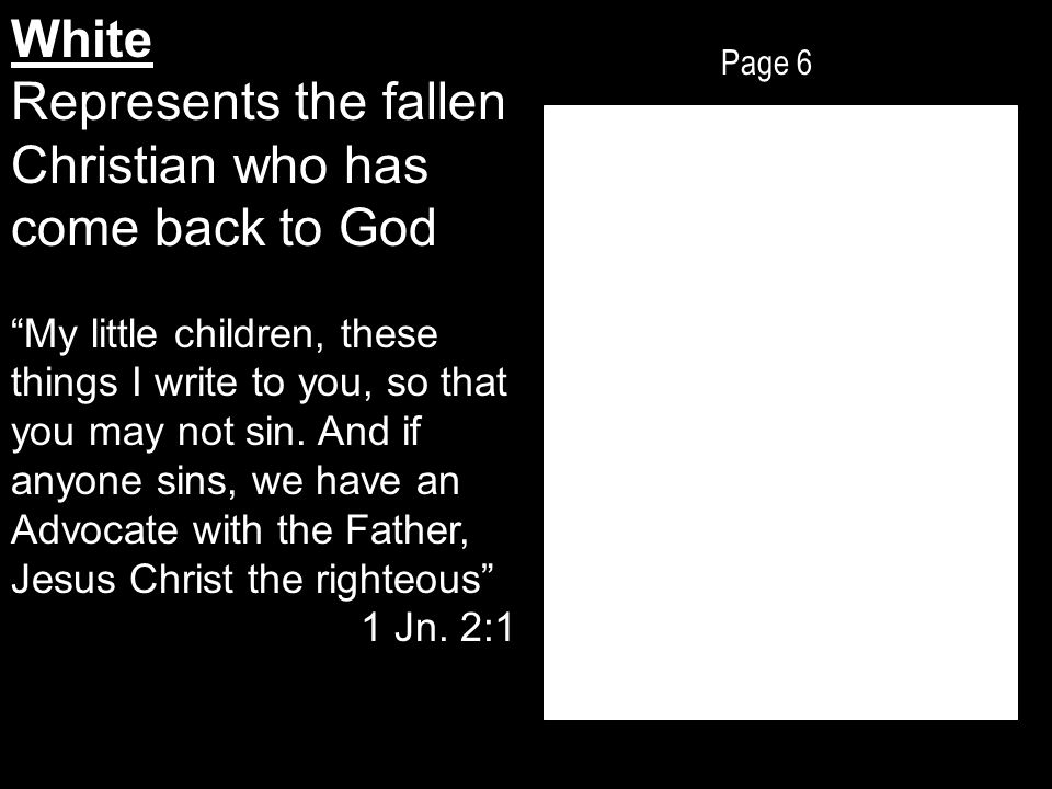 Page 6 White Represents the fallen Christian who has come back to God My little children, these things I write to you, so that you may not sin.