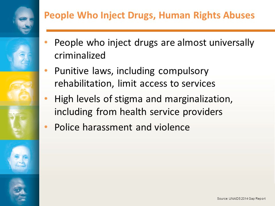 People Who Inject Drugs, Human Rights Abuses People who inject drugs are almost universally criminalized Punitive laws, including compulsory rehabilitation, limit access to services High levels of stigma and marginalization, including from health service providers Police harassment and violence Source: UNAIDS 2014 Gap Report
