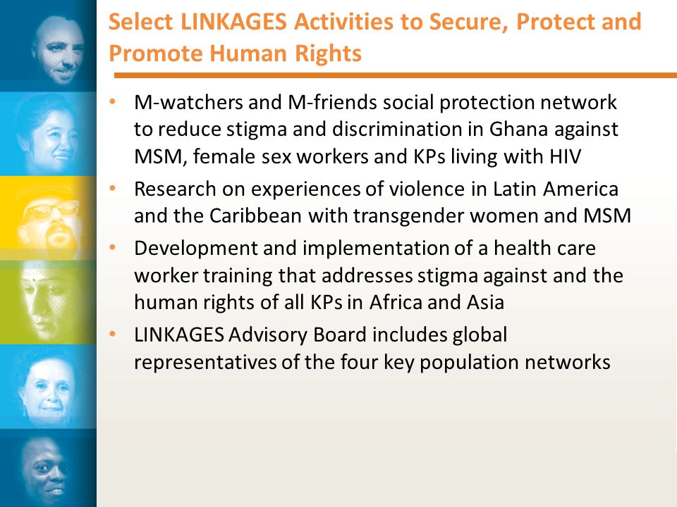 Select LINKAGES Activities to Secure, Protect and Promote Human Rights M-watchers and M-friends social protection network to reduce stigma and discrimination in Ghana against MSM, female sex workers and KPs living with HIV Research on experiences of violence in Latin America and the Caribbean with transgender women and MSM Development and implementation of a health care worker training that addresses stigma against and the human rights of all KPs in Africa and Asia LINKAGES Advisory Board includes global representatives of the four key population networks