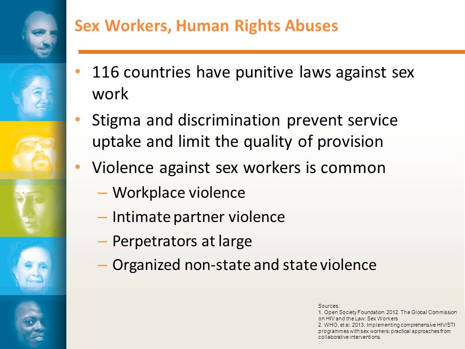 Sex Workers, Human Rights Abuses 116 countries have punitive laws against sex work Stigma and discrimination prevent service uptake and limit the quality of provision Violence against sex workers is common – Workplace violence – Intimate partner violence – Perpetrators at large – Organized non-state and state violence Sources: 1.