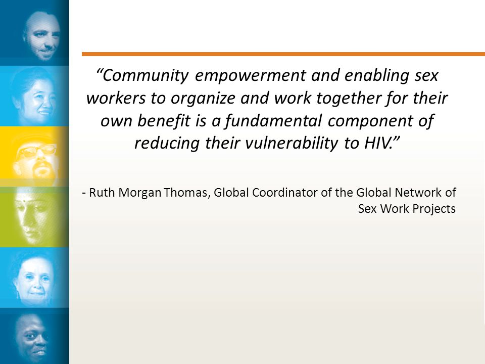 Community empowerment and enabling sex workers to organize and work together for their own benefit is a fundamental component of reducing their vulnerability to HIV. - Ruth Morgan Thomas, Global Coordinator of the Global Network of Sex Work Projects