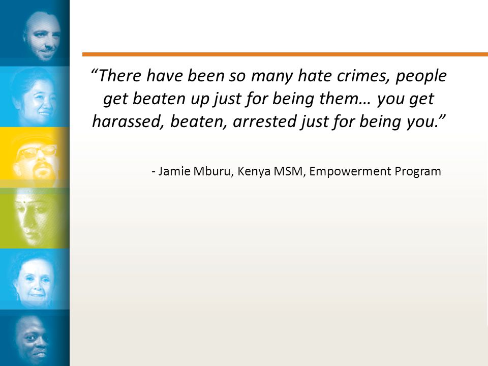 There have been so many hate crimes, people get beaten up just for being them… you get harassed, beaten, arrested just for being you. - Jamie Mburu, Kenya MSM, Empowerment Program