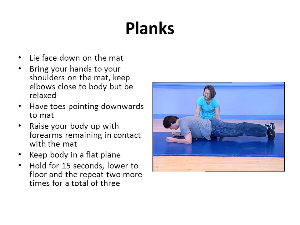 Planks Lie face down on the mat Bring your hands to your shoulders on the mat, keep elbows close to body but be relaxed Have toes pointing downwards to mat Raise your body up with forearms remaining in contact with the mat Keep body in a flat plane Hold for 15 seconds, lower to floor and the repeat two more times for a total of three
