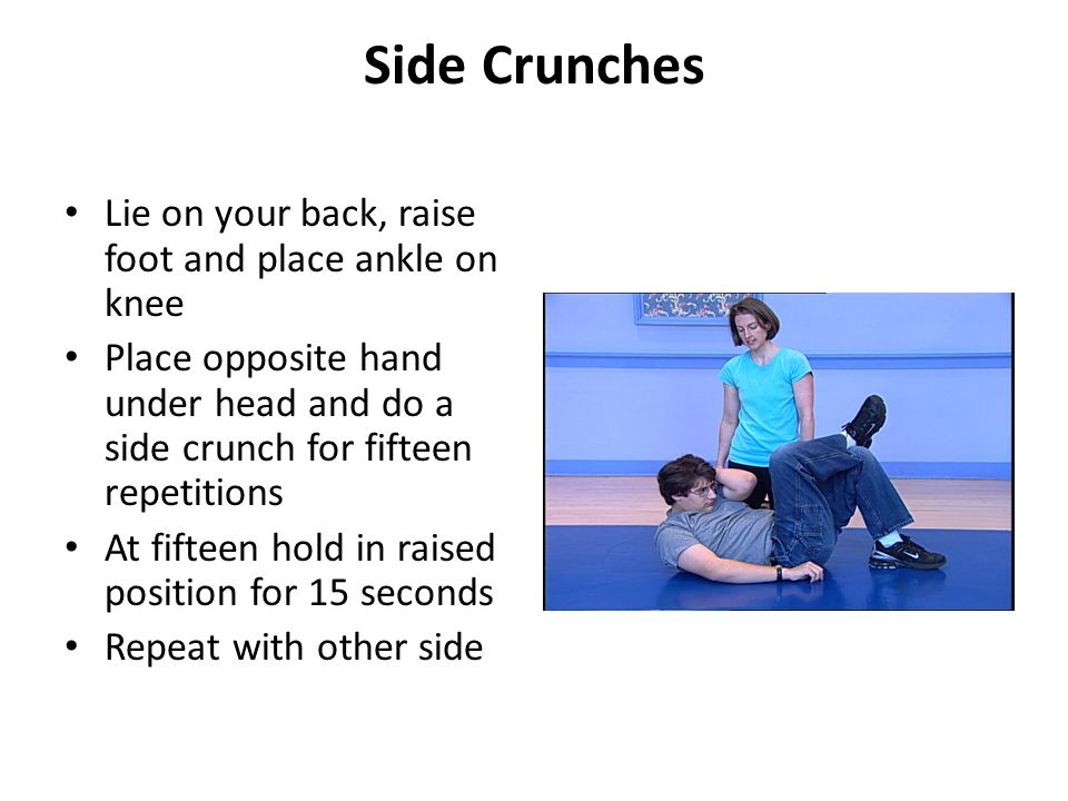 Side Crunches Lie on your back, raise foot and place ankle on knee Place opposite hand under head and do a side crunch for fifteen repetitions At fifteen hold in raised position for 15 seconds Repeat with other side