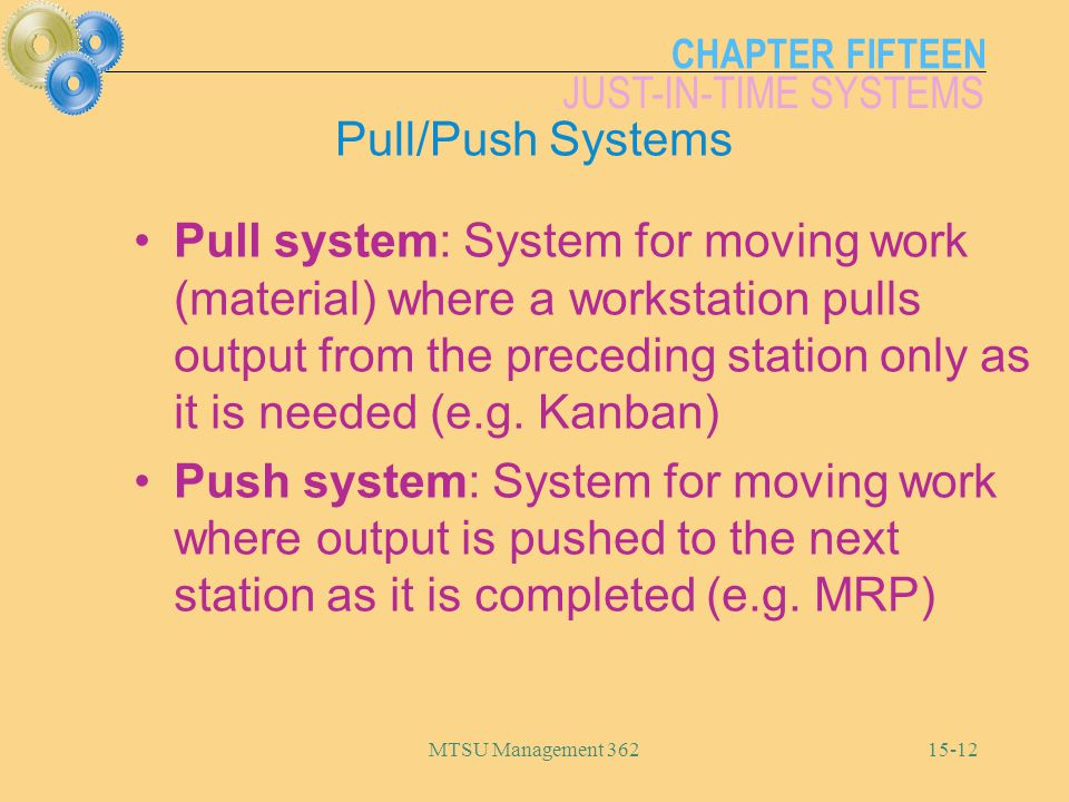 CHAPTER FIFTEEN JUST-IN-TIME SYSTEMS MTSU Management Pull/Push Systems Pull system: System for moving work (material) where a workstation pulls output from the preceding station only as it is needed (e.g.