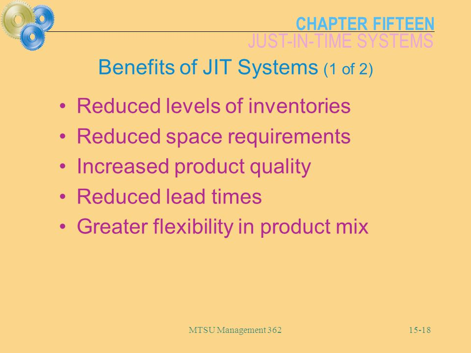CHAPTER FIFTEEN JUST-IN-TIME SYSTEMS MTSU Management Benefits of JIT Systems (1 of 2) Reduced levels of inventories Reduced space requirements Increased product quality Reduced lead times Greater flexibility in product mix