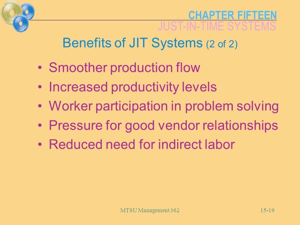 CHAPTER FIFTEEN JUST-IN-TIME SYSTEMS MTSU Management Benefits of JIT Systems (2 of 2) Smoother production flow Increased productivity levels Worker participation in problem solving Pressure for good vendor relationships Reduced need for indirect labor