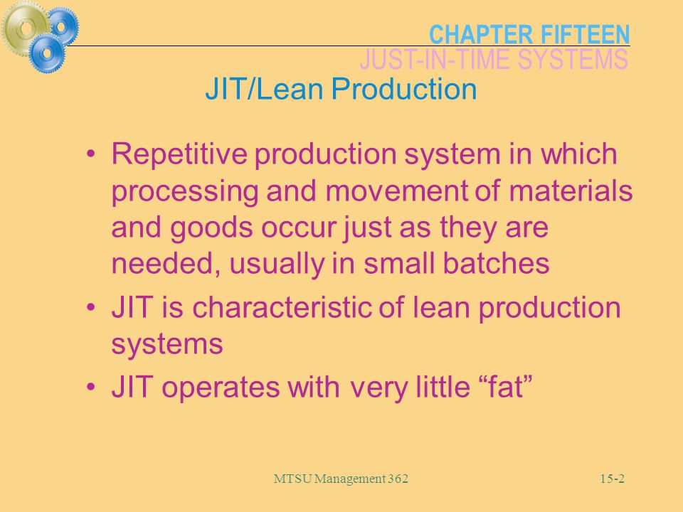 CHAPTER FIFTEEN JUST-IN-TIME SYSTEMS MTSU Management JIT/Lean Production Repetitive production system in which processing and movement of materials and goods occur just as they are needed, usually in small batches JIT is characteristic of lean production systems JIT operates with very little fat
