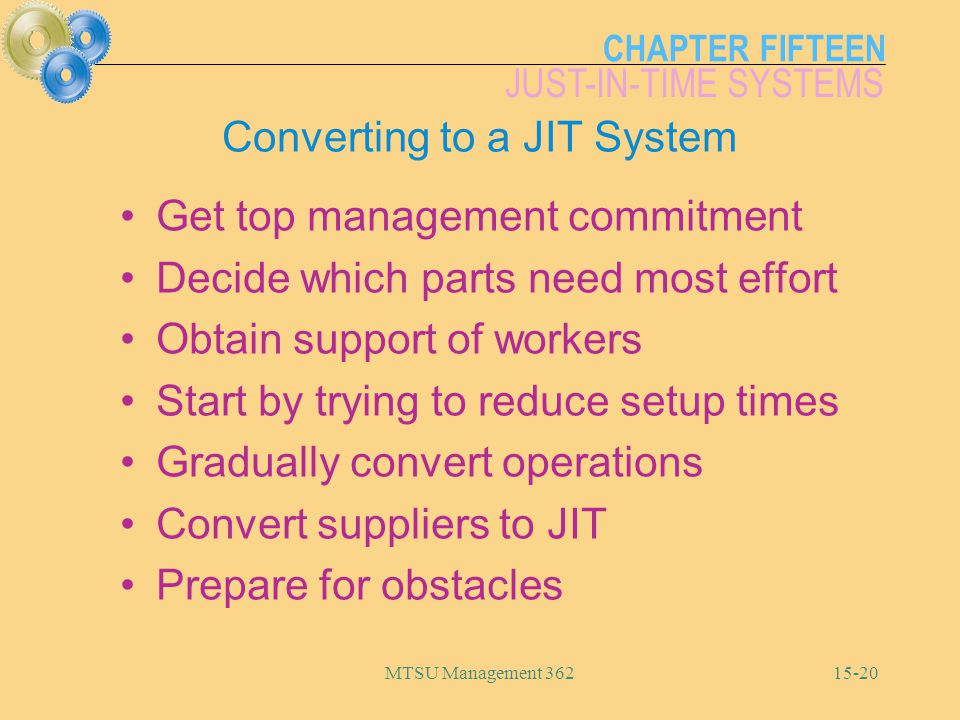 CHAPTER FIFTEEN JUST-IN-TIME SYSTEMS MTSU Management Converting to a JIT System Get top management commitment Decide which parts need most effort Obtain support of workers Start by trying to reduce setup times Gradually convert operations Convert suppliers to JIT Prepare for obstacles