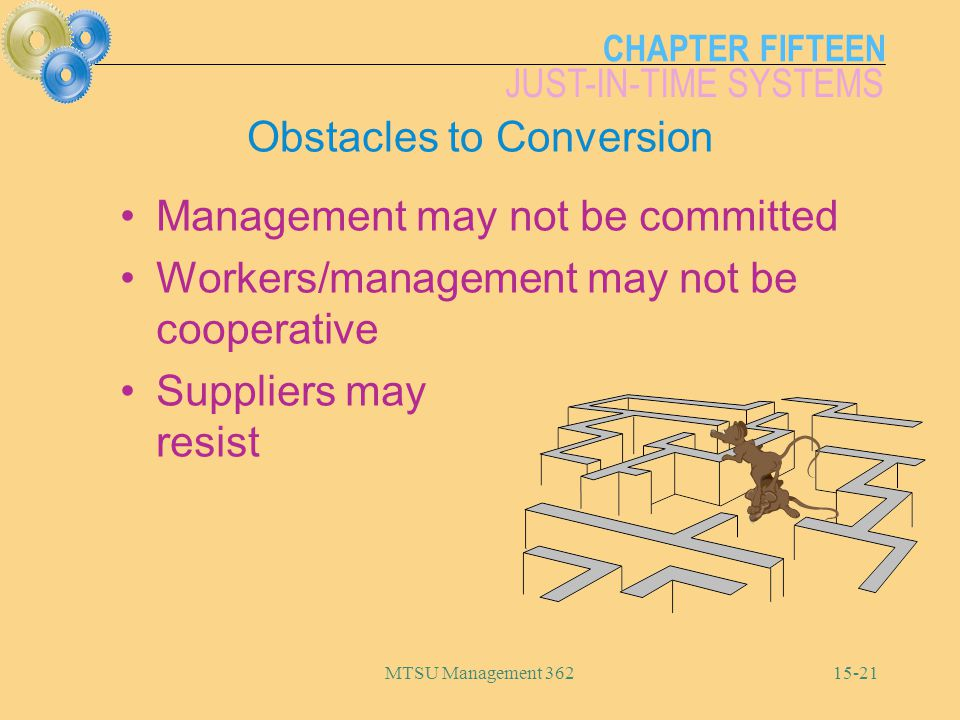 CHAPTER FIFTEEN JUST-IN-TIME SYSTEMS MTSU Management Obstacles to Conversion Management may not be committed Workers/management may not be cooperative Suppliers may resist