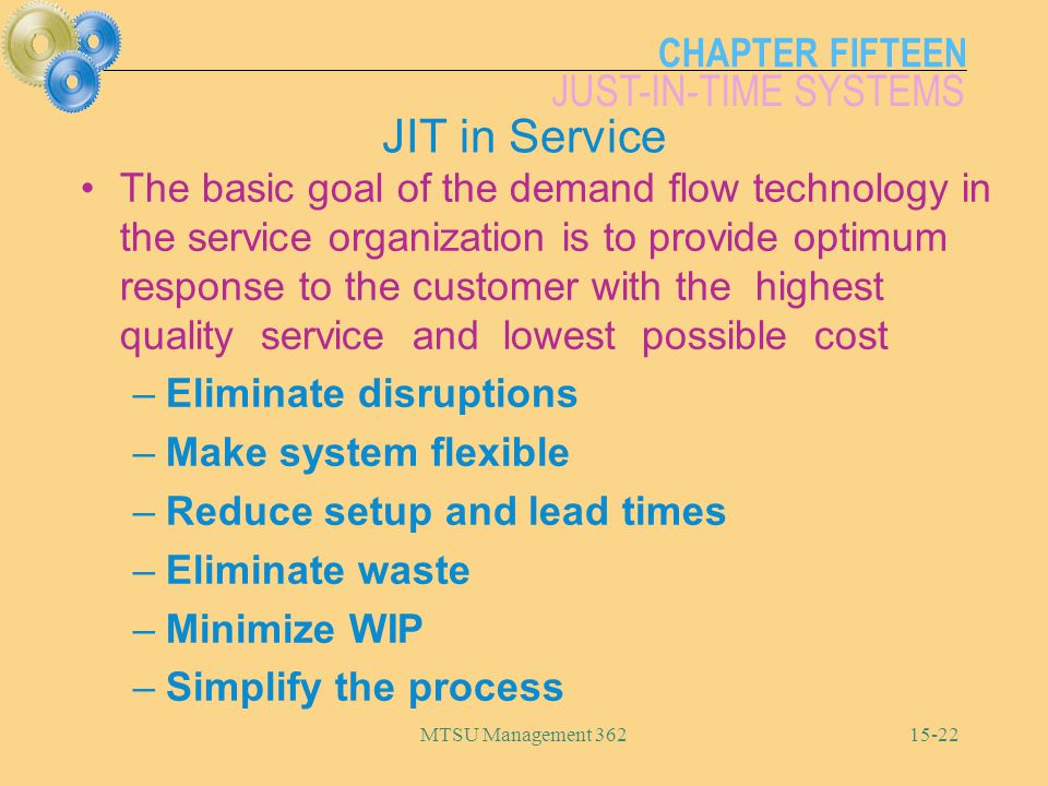 CHAPTER FIFTEEN JUST-IN-TIME SYSTEMS MTSU Management JIT in Service The basic goal of the demand flow technology in the service organization is to provide optimum response to the customer with the highest quality service and lowest possible cost –Eliminate disruptions –Make system flexible –Reduce setup and lead times –Eliminate waste –Minimize WIP –Simplify the process