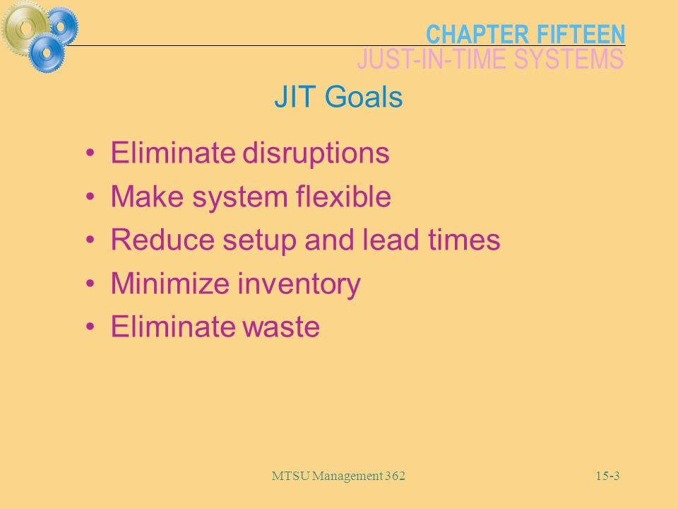 CHAPTER FIFTEEN JUST-IN-TIME SYSTEMS MTSU Management JIT Goals Eliminate disruptions Make system flexible Reduce setup and lead times Minimize inventory Eliminate waste