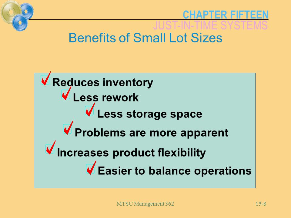 CHAPTER FIFTEEN JUST-IN-TIME SYSTEMS MTSU Management Reduces inventory Less storage space Less rework Problems are more apparent Increases product flexibility Easier to balance operations Benefits of Small Lot Sizes