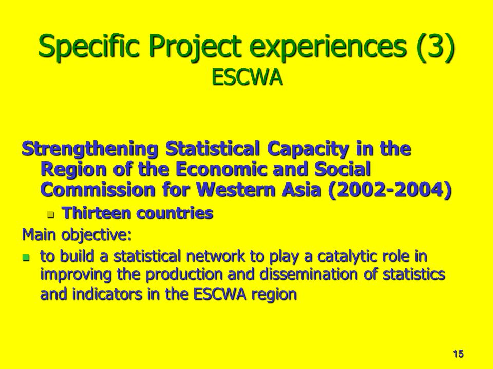 15 Specific Project experiences (3) ESCWA Strengthening Statistical Capacity in the Region of the Economic and Social Commission for Western Asia ( ) Thirteen countries Thirteen countries Main objective: to build a statistical network to play a catalytic role in improving the production and dissemination of statistics and indicators in the ESCWA region to build a statistical network to play a catalytic role in improving the production and dissemination of statistics and indicators in the ESCWA region