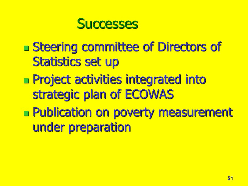 21 Successes Steering committee of Directors of Statistics set up Steering committee of Directors of Statistics set up Project activities integrated into strategic plan of ECOWAS Project activities integrated into strategic plan of ECOWAS Publication on poverty measurement under preparation Publication on poverty measurement under preparation