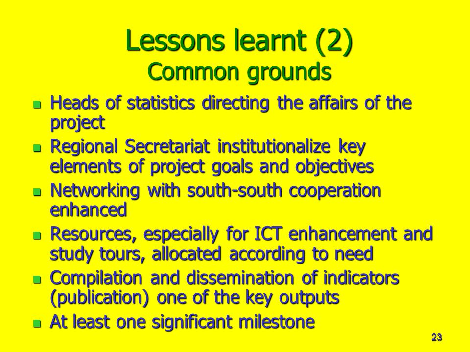 23 Lessons learnt (2) Common grounds Heads of statistics directing the affairs of the project Heads of statistics directing the affairs of the project Regional Secretariat institutionalize key elements of project goals and objectives Regional Secretariat institutionalize key elements of project goals and objectives Networking with south-south cooperation enhanced Networking with south-south cooperation enhanced Resources, especially for ICT enhancement and study tours, allocated according to need Resources, especially for ICT enhancement and study tours, allocated according to need Compilation and dissemination of indicators (publication) one of the key outputs Compilation and dissemination of indicators (publication) one of the key outputs At least one significant milestone At least one significant milestone
