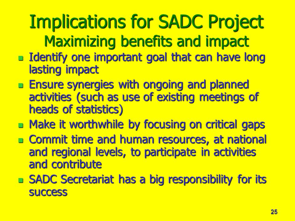 25 Implications for SADC Project Maximizing benefits and impact Identify one important goal that can have long lasting impact Identify one important goal that can have long lasting impact Ensure synergies with ongoing and planned activities (such as use of existing meetings of heads of statistics) Ensure synergies with ongoing and planned activities (such as use of existing meetings of heads of statistics) Make it worthwhile by focusing on critical gaps Make it worthwhile by focusing on critical gaps Commit time and human resources, at national and regional levels, to participate in activities and contribute Commit time and human resources, at national and regional levels, to participate in activities and contribute SADC Secretariat has a big responsibility for its success SADC Secretariat has a big responsibility for its success