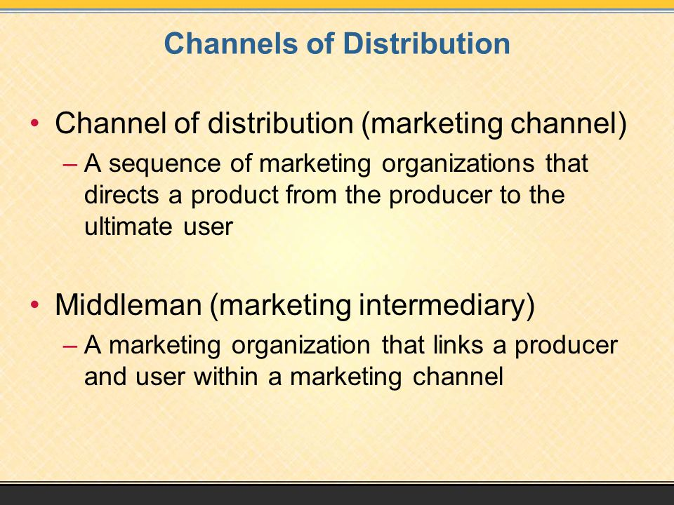 Channels of Distribution Channel of distribution (marketing channel) –A sequence of marketing organizations that directs a product from the producer to the ultimate user Middleman (marketing intermediary) –A marketing organization that links a producer and user within a marketing channel