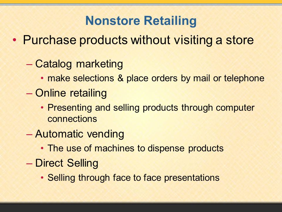 Nonstore Retailing Purchase products without visiting a store –Catalog marketing make selections & place orders by mail or telephone –Online retailing Presenting and selling products through computer connections –Automatic vending The use of machines to dispense products –Direct Selling Selling through face to face presentations