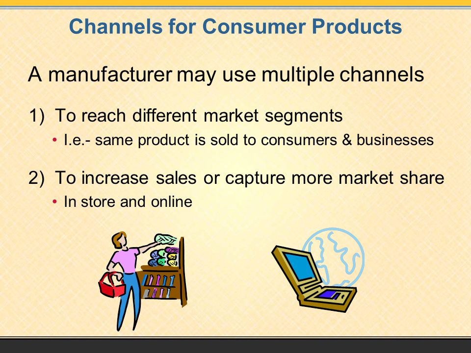 Channels for Consumer Products A manufacturer may use multiple channels 1) To reach different market segments I.e.- same product is sold to consumers & businesses 2) To increase sales or capture more market share In store and online