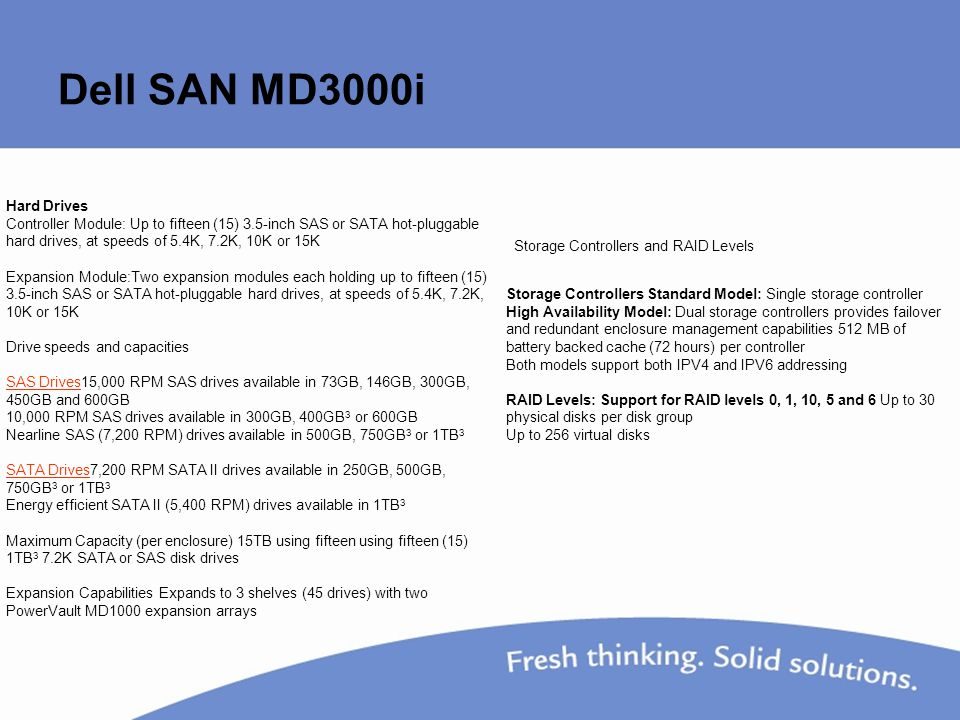 Dell SAN MD3000i Hard Drives Controller Module: Up to fifteen (15) 3.5-inch SAS or SATA hot-pluggable hard drives, at speeds of 5.4K, 7.2K, 10K or 15K Expansion Module:Two expansion modules each holding up to fifteen (15) 3.5-inch SAS or SATA hot-pluggable hard drives, at speeds of 5.4K, 7.2K, 10K or 15K Drive speeds and capacities SAS Drives15,000 RPM SAS drives available in 73GB, 146GB, 300GB, 450GB and 600GB SAS Drives 10,000 RPM SAS drives available in 300GB, 400GB 3 or 600GB Nearline SAS (7,200 RPM) drives available in 500GB, 750GB 3 or 1TB 3 SATA DrivesSATA Drives7,200 RPM SATA II drives available in 250GB, 500GB, 750GB 3 or 1TB 3 Energy efficient SATA II (5,400 RPM) drives available in 1TB 3 Maximum Capacity (per enclosure) 15TB using fifteen using fifteen (15) 1TB 3 7.2K SATA or SAS disk drives Expansion Capabilities Expands to 3 shelves (45 drives) with two PowerVault MD1000 expansion arrays Storage Controllers and RAID Levels Storage Controllers Standard Model: Single storage controller High Availability Model: Dual storage controllers provides failover and redundant enclosure management capabilities 512 MB of battery backed cache (72 hours) per controller Both models support both IPV4 and IPV6 addressing RAID Levels: Support for RAID levels 0, 1, 10, 5 and 6 Up to 30 physical disks per disk group Up to 256 virtual disks