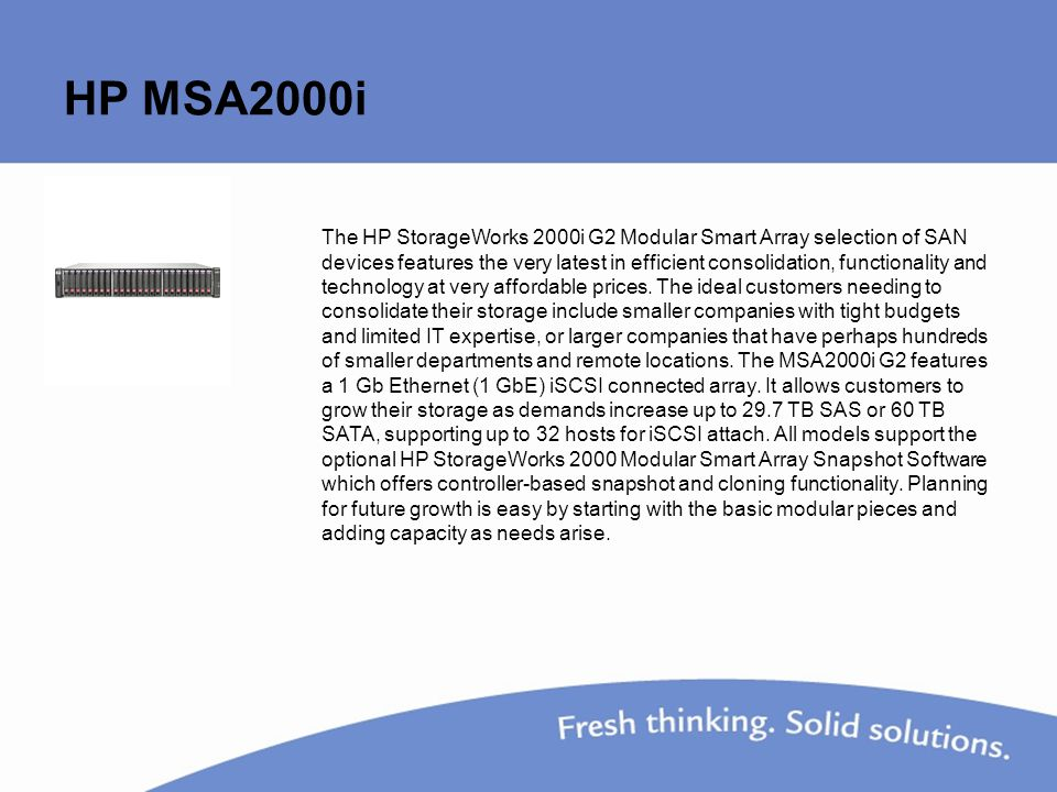 HP MSA2000i The HP StorageWorks 2000i G2 Modular Smart Array selection of SAN devices features the very latest in efficient consolidation, functionality and technology at very affordable prices.