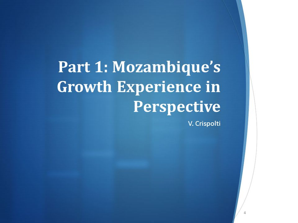 Part 1: Mozambique's Growth Experience in Perspective V. Crispolti 4
