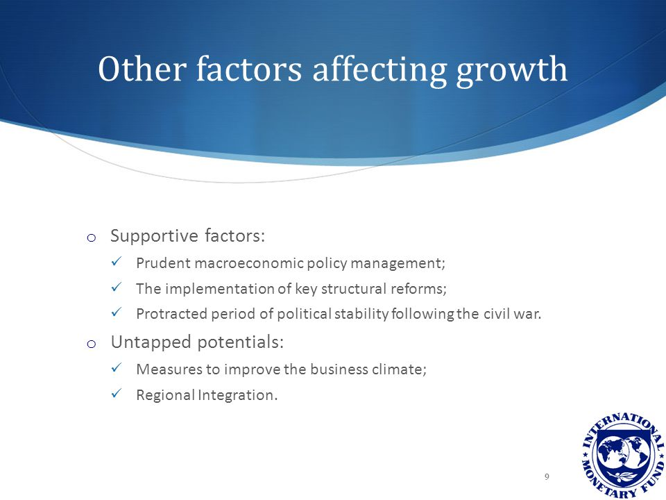 Other factors affecting growth o Supportive factors: Prudent macroeconomic policy management; The implementation of key structural reforms; Protracted period of political stability following the civil war.