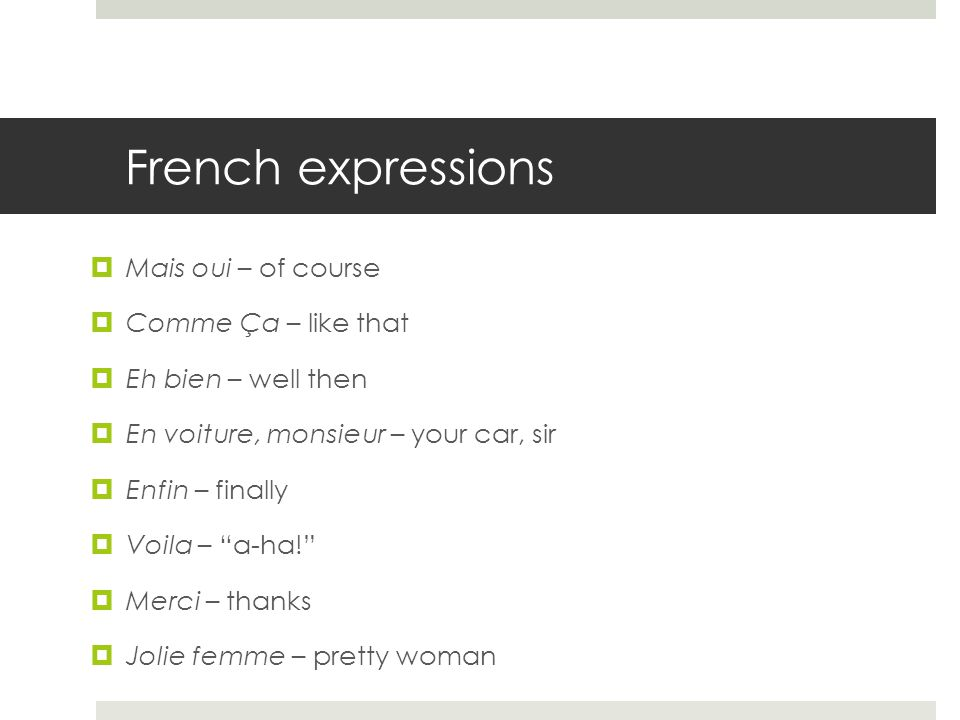 French expressions  Mais oui – of course  Comme Ça – like that  Eh bien – well then  En voiture, monsieur – your car, sir  Enfin – finally  Voila – a-ha!  Merci – thanks  Jolie femme – pretty woman