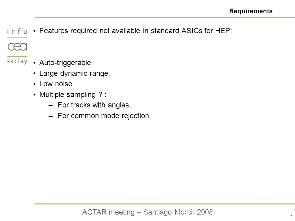 1 ACTAR meeting – Santiago March 2008 Requirements Features required not available in standard ASICs for HEP: Auto-triggerable.