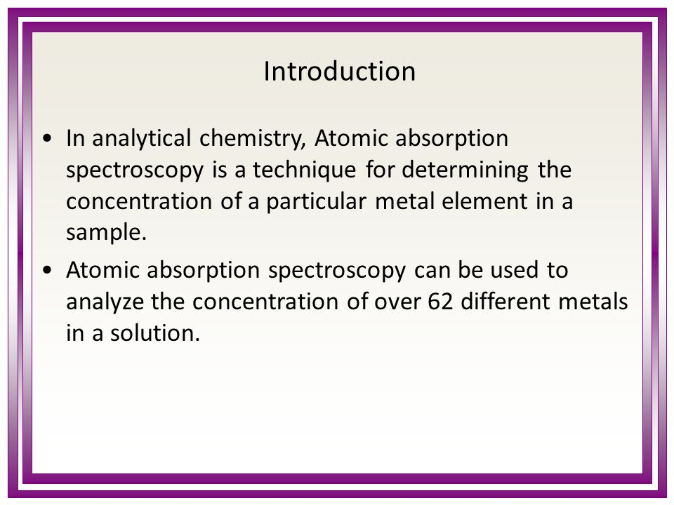 Introduction In analytical chemistry, Atomic absorption spectroscopy is a technique for determining the concentration of a particular metal element in a sample.