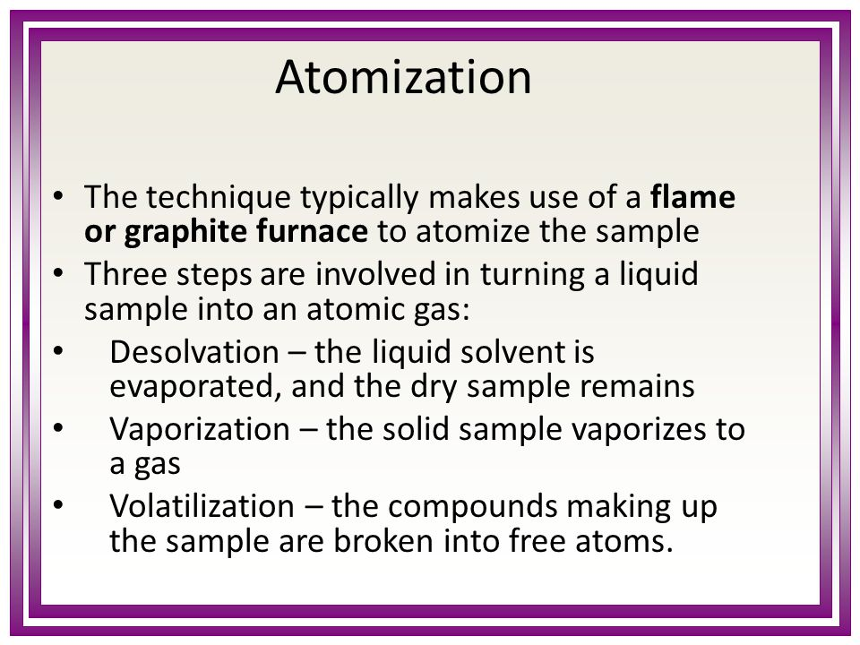 Atomization The technique typically makes use of a flame or graphite furnace to atomize the sample Three steps are involved in turning a liquid sample into an atomic gas: Desolvation – the liquid solvent is evaporated, and the dry sample remains Vaporization – the solid sample vaporizes to a gas Volatilization – the compounds making up the sample are broken into free atoms.