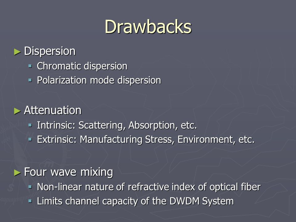 Drawbacks ► Dispersion  Chromatic dispersion  Polarization mode dispersion ► Attenuation  Intrinsic: Scattering, Absorption, etc.