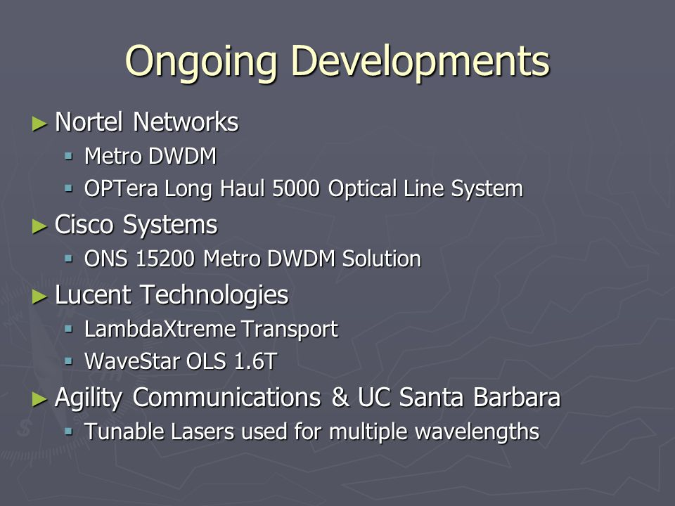 Ongoing Developments ► Nortel Networks  Metro DWDM  OPTera Long Haul 5000 Optical Line System ► Cisco Systems  ONS Metro DWDM Solution ► Lucent Technologies  LambdaXtreme Transport  WaveStar OLS 1.6T ► Agility Communications & UC Santa Barbara  Tunable Lasers used for multiple wavelengths