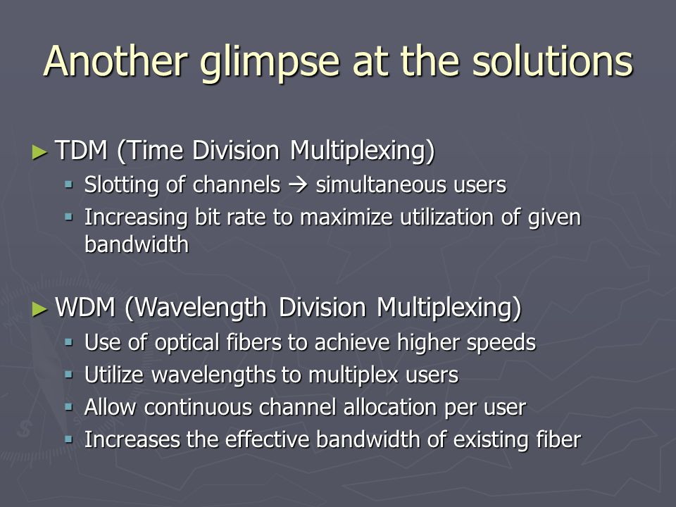 Another glimpse at the solutions ► WDM ► WDM (Wavelength Division Multiplexing)  Use  Use of optical fibers to achieve higher speeds  Utilize  Utilize wavelengths to multiplex users  Allow  Allow continuous channel allocation per user  Increases  Increases the effective bandwidth of existing fiber ► TDM ► TDM (Time Division Multiplexing)  Slotting  Slotting of channels simultaneous users  Increasing  Increasing bit rate to maximize utilization of given bandwidth