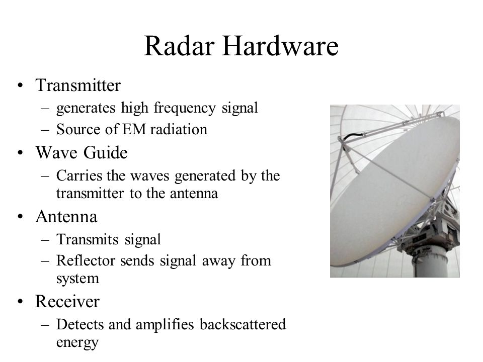 Radar Hardware Transmitter –generates high frequency signal –Source of EM radiation Wave Guide –Carries the waves generated by the transmitter to the antenna Antenna –Transmits signal –Reflector sends signal away from system Receiver –Detects and amplifies backscattered energy