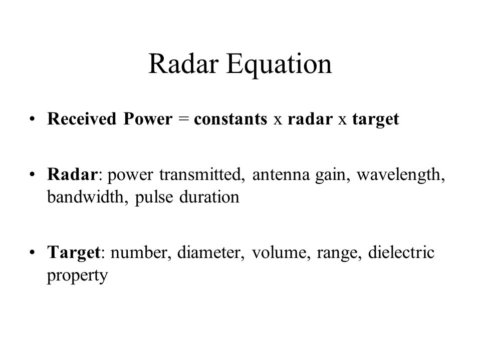 Radar Equation Received Power = constants x radar x target Radar: power transmitted, antenna gain, wavelength, bandwidth, pulse duration Target: number, diameter, volume, range, dielectric property