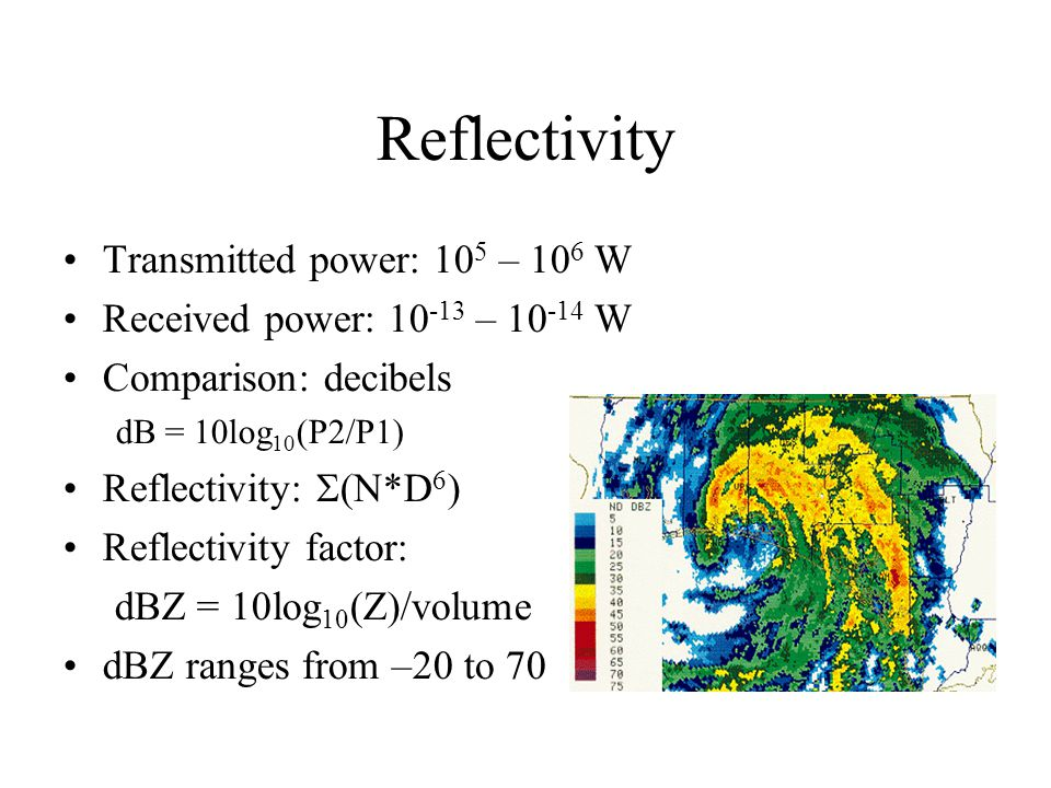Reflectivity Transmitted power: 10 5 – 10 6 W Received power: – W Comparison: decibels dB = 10log 10 (P2/P1) Reflectivity:  (N*D 6 ) Reflectivity factor: dBZ = 10log 10 (Z)/volume dBZ ranges from –20 to 70