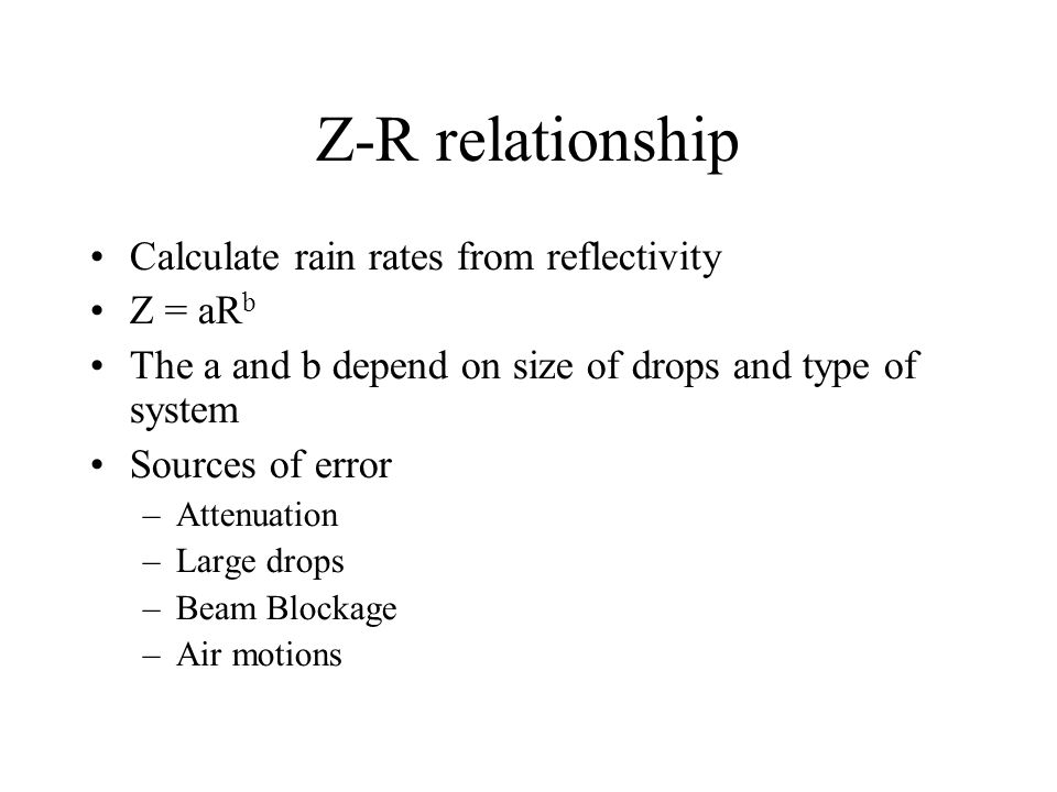 Z-R relationship Calculate rain rates from reflectivity Z = aR b The a and b depend on size of drops and type of system Sources of error –Attenuation –Large drops –Beam Blockage –Air motions